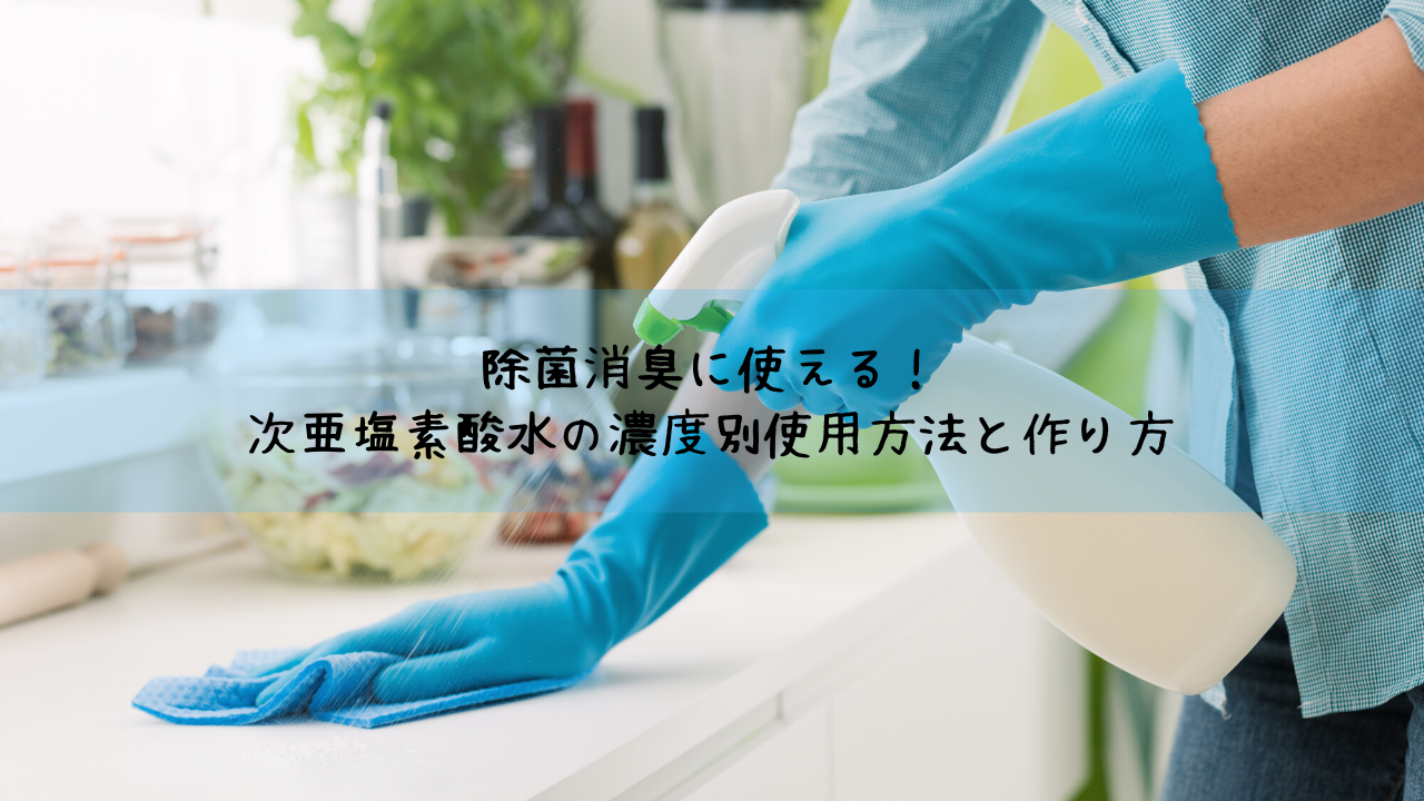 除菌消臭に使える!次亜塩素酸水の濃度別使用方法と作り方